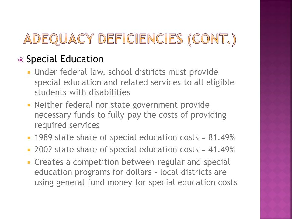  Special Education  Under federal law, school districts must provide special education and related services to all eligible students with disabilities  Neither federal nor state government provide necessary funds to fully pay the costs of providing required services  1989 state share of special education costs = 81.49%  2002 state share of special education costs = 41.49%  Creates a competition between regular and special education programs for dollars – local districts are using general fund money for special education costs