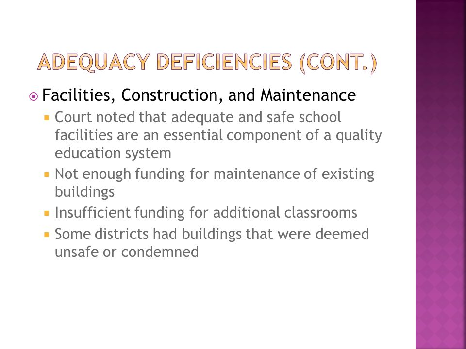 Facilities, Construction, and Maintenance  Court noted that adequate and safe school facilities are an essential component of a quality education system  Not enough funding for maintenance of existing buildings  Insufficient funding for additional classrooms  Some districts had buildings that were deemed unsafe or condemned