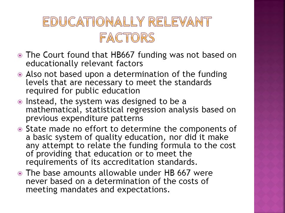  The Court found that HB667 funding was not based on educationally relevant factors  Also not based upon a determination of the funding levels that are necessary to meet the standards required for public education  Instead, the system was designed to be a mathematical, statistical regression analysis based on previous expenditure patterns  State made no effort to determine the components of a basic system of quality education, nor did it make any attempt to relate the funding formula to the cost of providing that education or to meet the requirements of its accreditation standards.