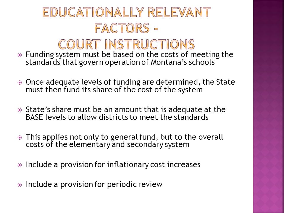  Funding system must be based on the costs of meeting the standards that govern operation of Montana's schools  Once adequate levels of funding are determined, the State must then fund its share of the cost of the system  State's share must be an amount that is adequate at the BASE levels to allow districts to meet the standards  This applies not only to general fund, but to the overall costs of the elementary and secondary system  Include a provision for inflationary cost increases  Include a provision for periodic review