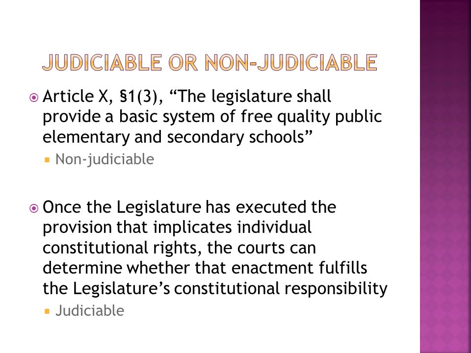  Article X, §1(3), The legislature shall provide a basic system of free quality public elementary and secondary schools  Non-judiciable  Once the Legislature has executed the provision that implicates individual constitutional rights, the courts can determine whether that enactment fulfills the Legislature's constitutional responsibility  Judiciable