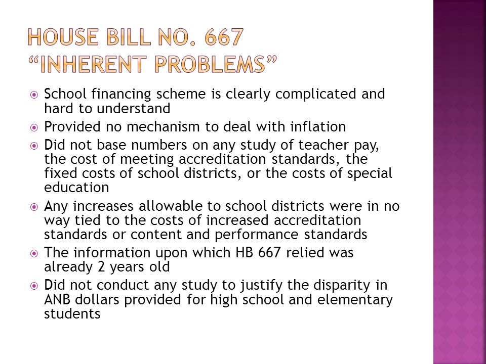  School financing scheme is clearly complicated and hard to understand  Provided no mechanism to deal with inflation  Did not base numbers on any study of teacher pay, the cost of meeting accreditation standards, the fixed costs of school districts, or the costs of special education  Any increases allowable to school districts were in no way tied to the costs of increased accreditation standards or content and performance standards  The information upon which HB 667 relied was already 2 years old  Did not conduct any study to justify the disparity in ANB dollars provided for high school and elementary students