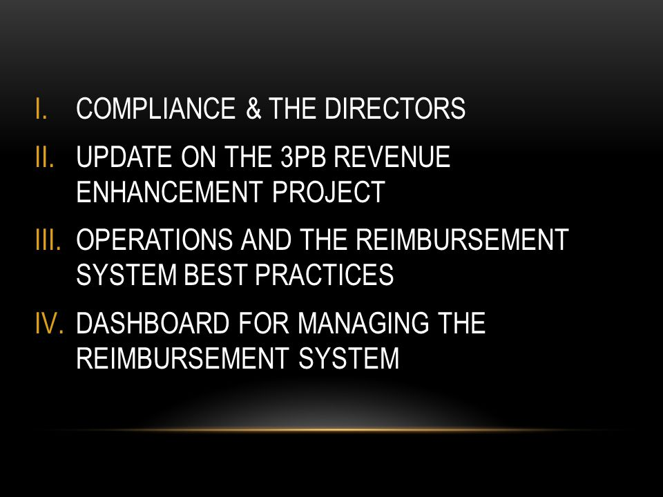 I.COMPLIANCE & THE DIRECTORS II.UPDATE ON THE 3PB REVENUE ENHANCEMENT PROJECT III.OPERATIONS AND THE REIMBURSEMENT SYSTEM BEST PRACTICES IV.DASHBOARD FOR MANAGING THE REIMBURSEMENT SYSTEM