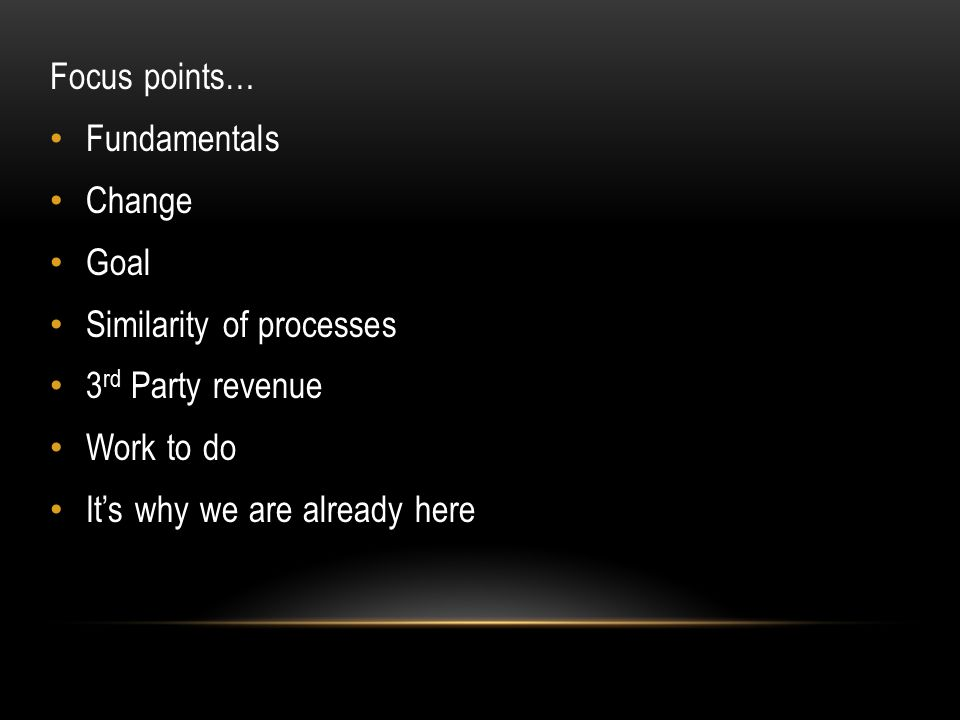 Focus points… Fundamentals Change Goal Similarity of processes 3 rd Party revenue Work to do It's why we are already here