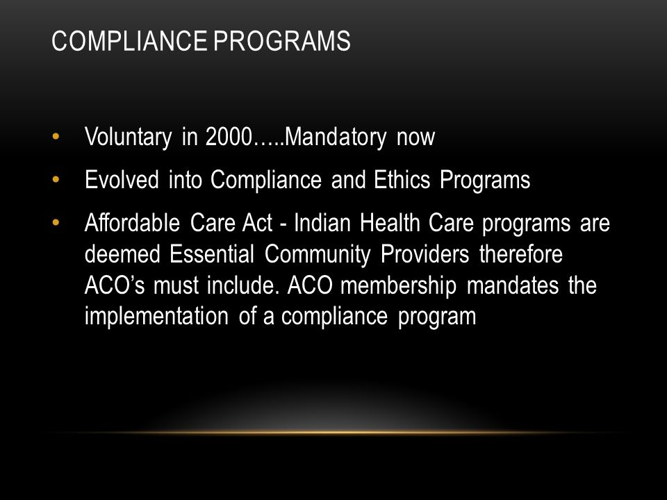 COMPLIANCE PROGRAMS Voluntary in 2000…..Mandatory now Evolved into Compliance and Ethics Programs Affordable Care Act - Indian Health Care programs are deemed Essential Community Providers therefore ACO's must include.