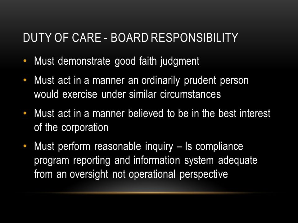 DUTY OF CARE - BOARD RESPONSIBILITY Must demonstrate good faith judgment Must act in a manner an ordinarily prudent person would exercise under similar circumstances Must act in a manner believed to be in the best interest of the corporation Must perform reasonable inquiry – Is compliance program reporting and information system adequate from an oversight not operational perspective
