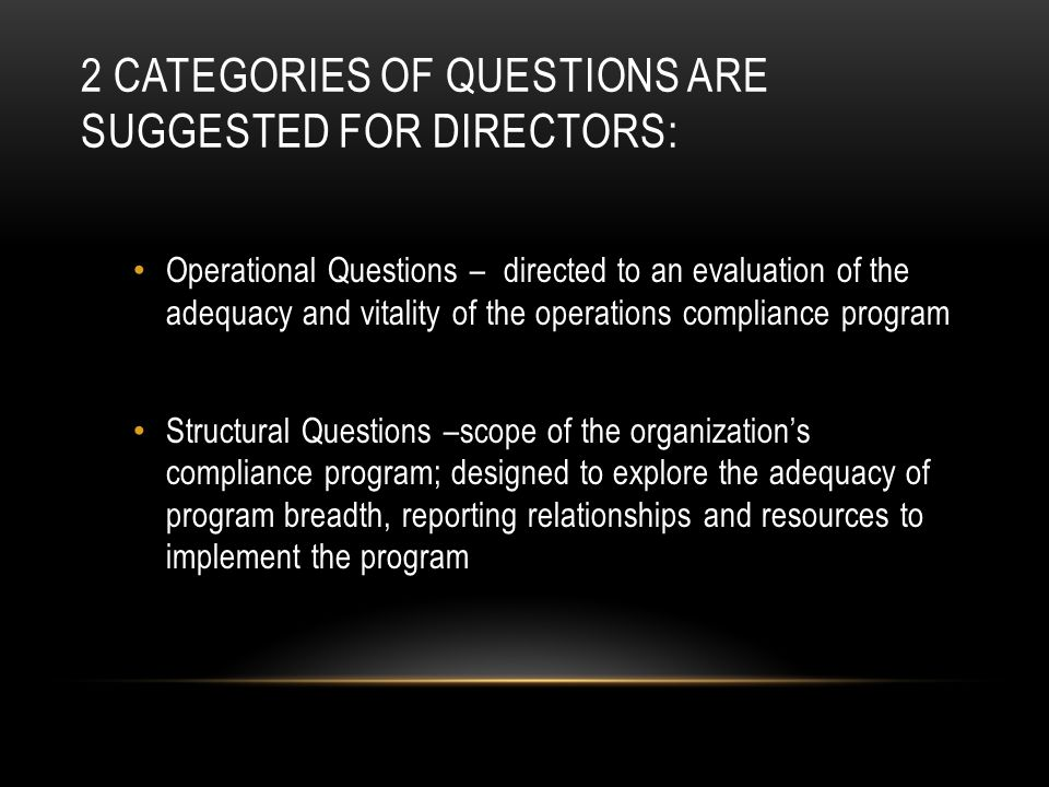2 CATEGORIES OF QUESTIONS ARE SUGGESTED FOR DIRECTORS: Operational Questions – directed to an evaluation of the adequacy and vitality of the operations compliance program Structural Questions –scope of the organization's compliance program; designed to explore the adequacy of program breadth, reporting relationships and resources to implement the program