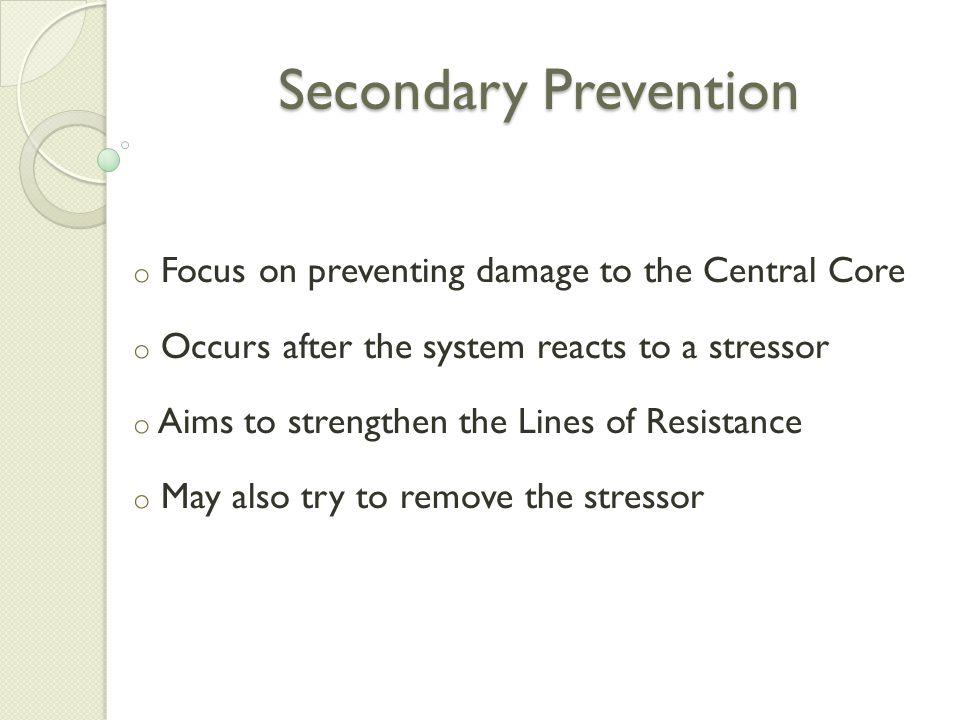 Secondary Prevention o Focus on preventing damage to the Central Core o Occurs after the system reacts to a stressor o Aims to strengthen the Lines of Resistance o May also try to remove the stressor