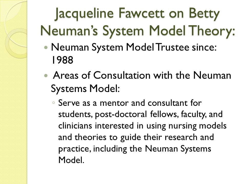 Jacqueline Fawcett on Betty Neuman's System Model Theory: Neuman System Model Trustee since: 1988 Areas of Consultation with the Neuman Systems Model: ◦ Serve as a mentor and consultant for students, post-doctoral fellows, faculty, and clinicians interested in using nursing models and theories to guide their research and practice, including the Neuman Systems Model.