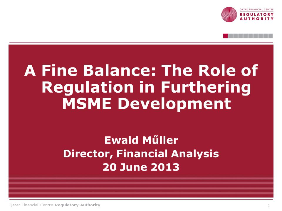 Qatar Financial Centre Regulatory Authority A Fine Balance: The Role of Regulation in Furthering MSME Development Ewald Műller Director, Financial Analysis 20 June 2013 1