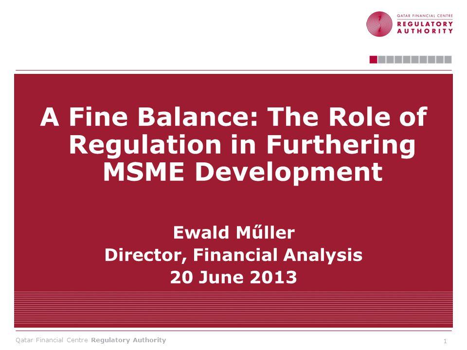 Qatar Financial Centre Regulatory Authority A Fine Balance: The Role of Regulation in Furthering MSME Development Ewald Műller Director, Financial Ana
