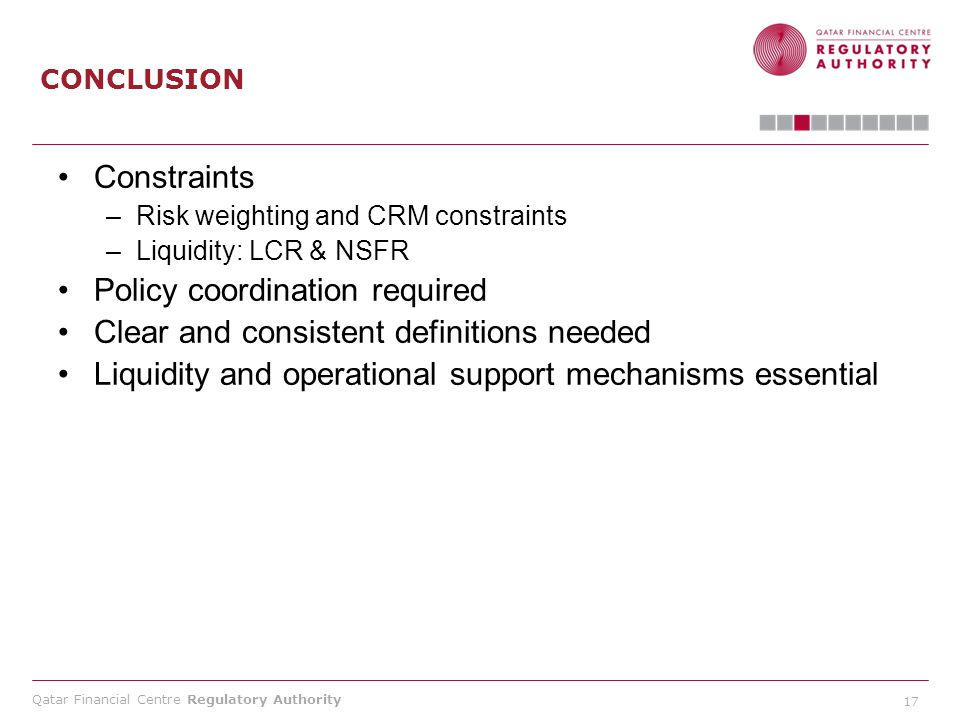 Qatar Financial Centre Regulatory Authority 17 CONCLUSION Constraints –Risk weighting and CRM constraints –Liquidity: LCR & NSFR Policy coordination r