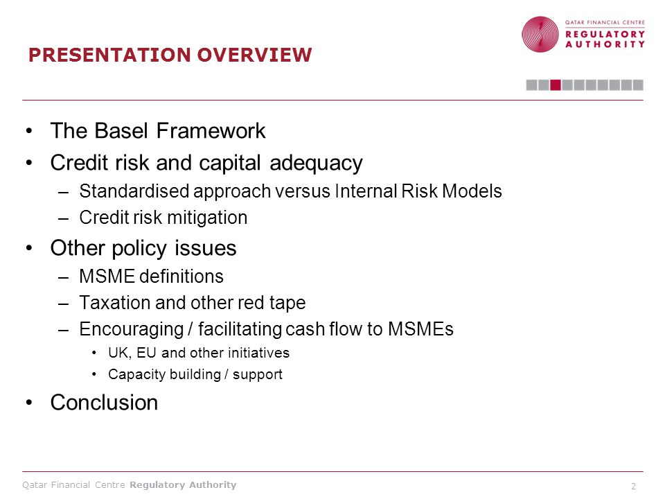 Qatar Financial Centre Regulatory Authority 2 PRESENTATION OVERVIEW The Basel Framework Credit risk and capital adequacy –Standardised approach versus Internal Risk Models –Credit risk mitigation Other policy issues –MSME definitions –Taxation and other red tape –Encouraging / facilitating cash flow to MSMEs UK, EU and other initiatives Capacity building / support Conclusion