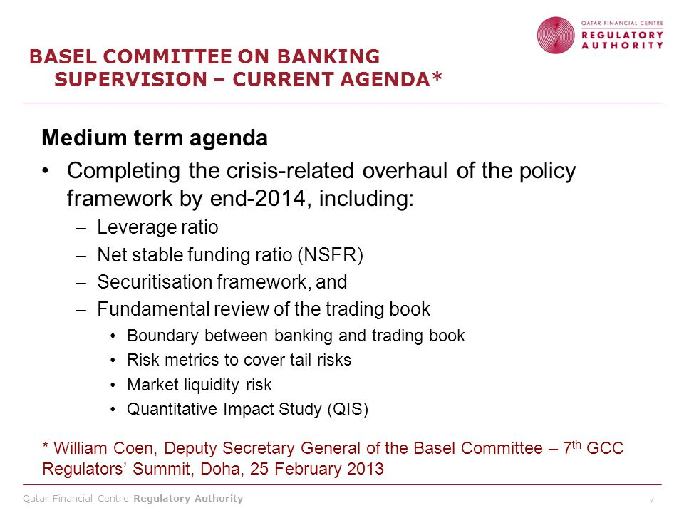 Qatar Financial Centre Regulatory Authority 7 BASEL COMMITTEE ON BANKING SUPERVISION – CURRENT AGENDA* Medium term agenda Completing the crisis-relate