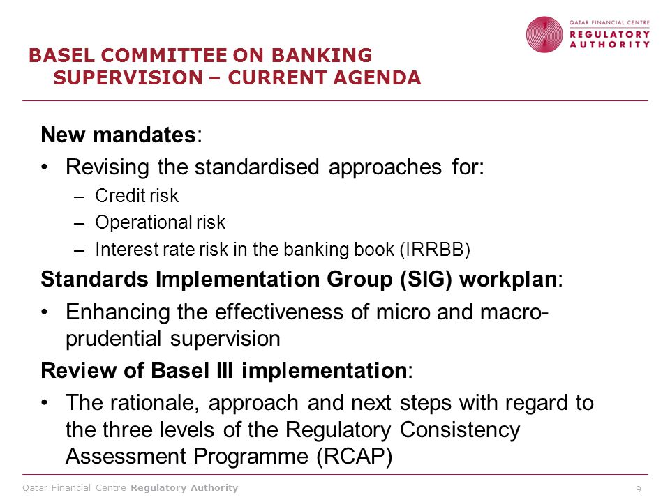 Qatar Financial Centre Regulatory Authority 9 BASEL COMMITTEE ON BANKING SUPERVISION – CURRENT AGENDA New mandates: Revising the standardised approaches for: –Credit risk –Operational risk –Interest rate risk in the banking book (IRRBB) Standards Implementation Group (SIG) workplan: Enhancing the effectiveness of micro and macro- prudential supervision Review of Basel III implementation: The rationale, approach and next steps with regard to the three levels of the Regulatory Consistency Assessment Programme (RCAP)