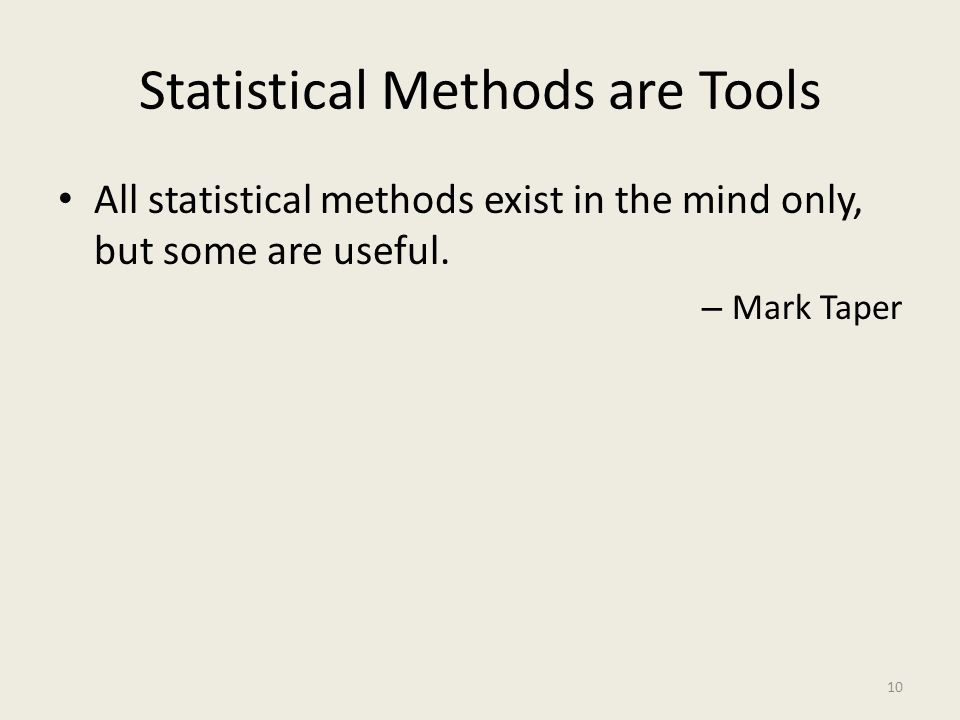 Statistical Methods are Tools All statistical methods exist in the mind only, but some are useful. – Mark Taper 10