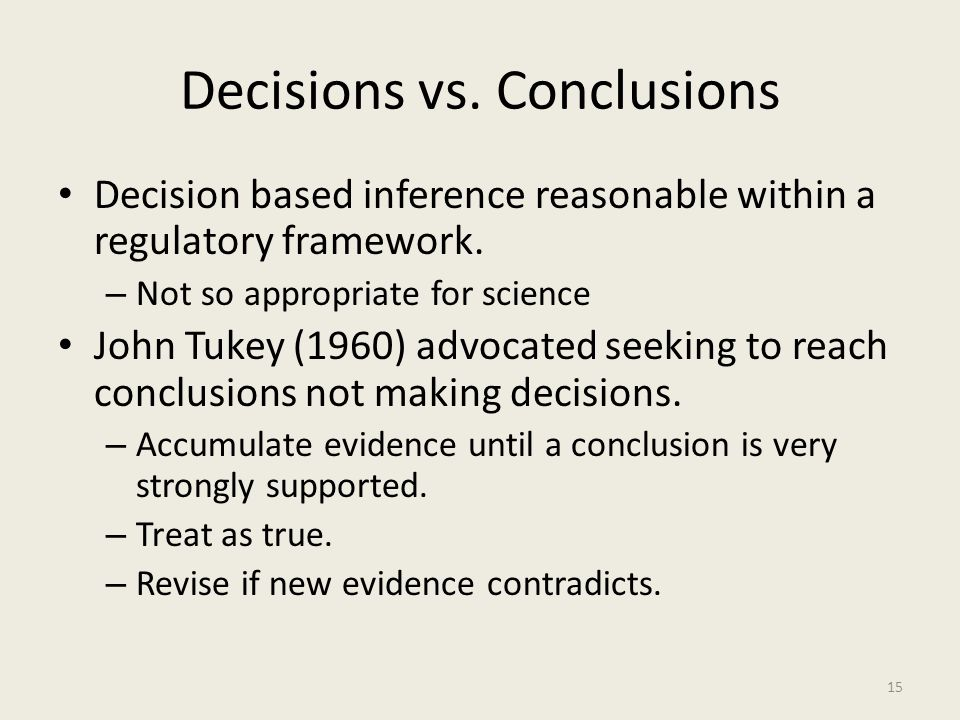 Decisions vs. Conclusions Decision based inference reasonable within a regulatory framework. – Not so appropriate for science John Tukey (1960) advoca