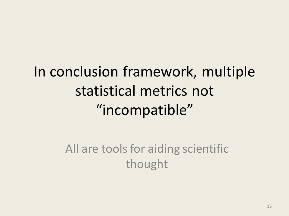 "In conclusion framework, multiple statistical metrics not ""incompatible"" All are tools for aiding scientific thought 16"