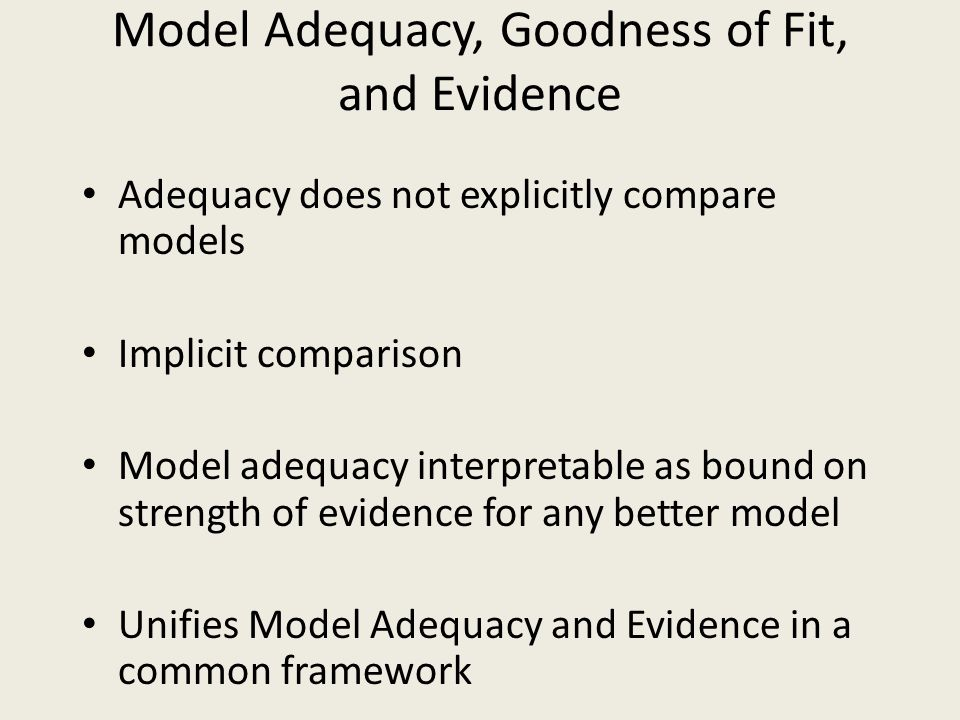 Model Adequacy, Goodness of Fit, and Evidence Adequacy does not explicitly compare models Implicit comparison Model adequacy interpretable as bound on