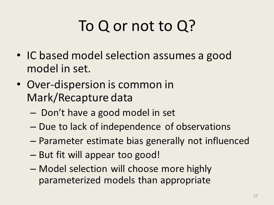To Q or not to Q? IC based model selection assumes a good model in set. Over-dispersion is common in Mark/Recapture data – Don't have a good model in