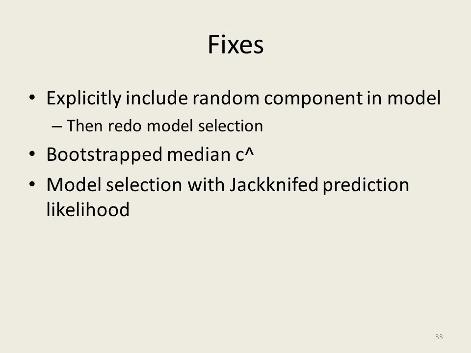 Fixes Explicitly include random component in model – Then redo model selection Bootstrapped median c^ Model selection with Jackknifed prediction likel