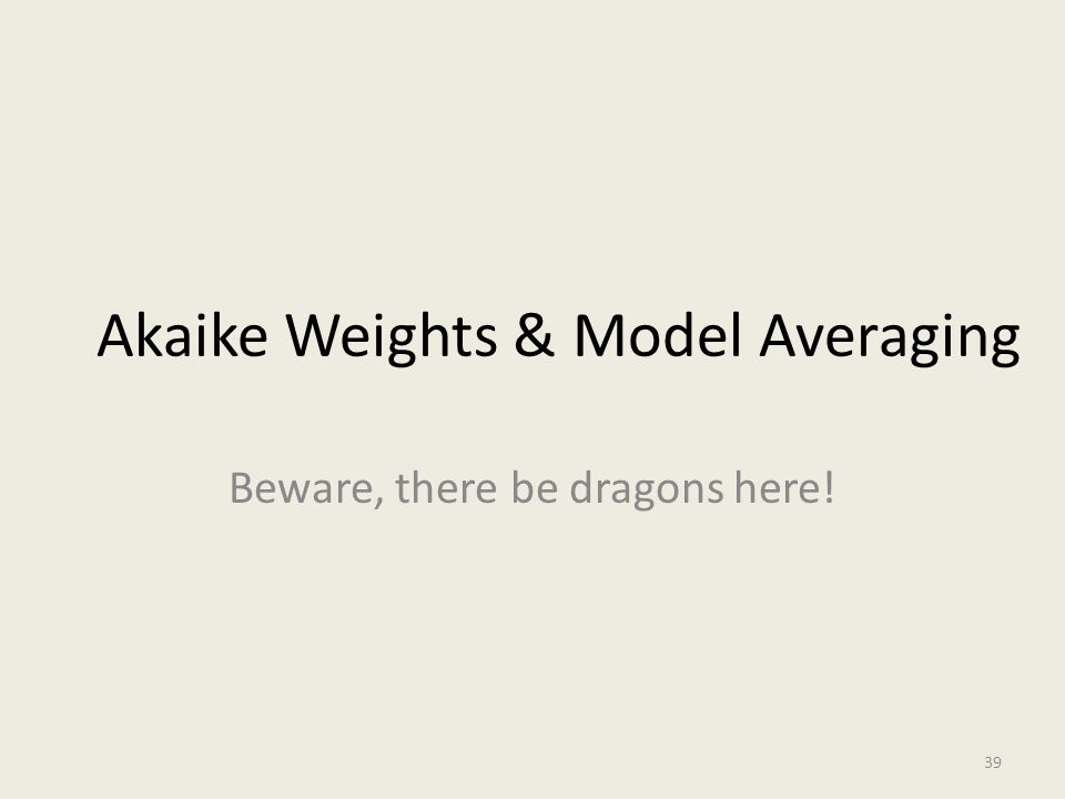 Akaike Weights & Model Averaging Beware, there be dragons here! 39