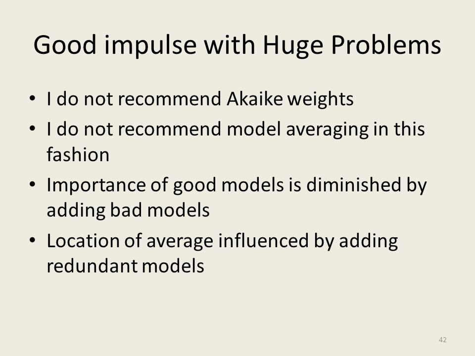 Good impulse with Huge Problems I do not recommend Akaike weights I do not recommend model averaging in this fashion Importance of good models is dimi