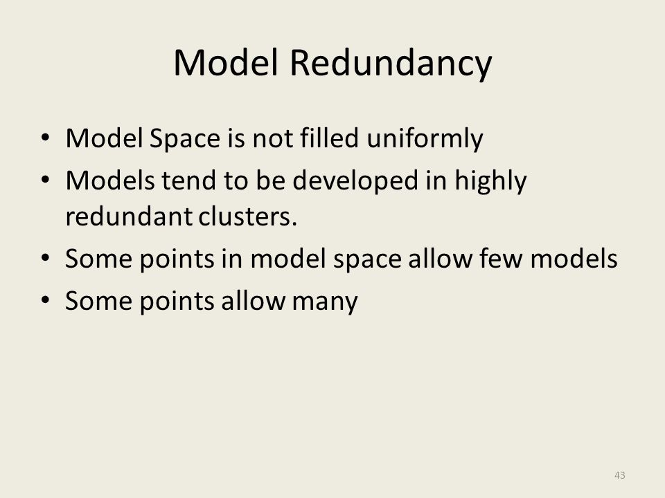 Model Redundancy Model Space is not filled uniformly Models tend to be developed in highly redundant clusters. Some points in model space allow few mo
