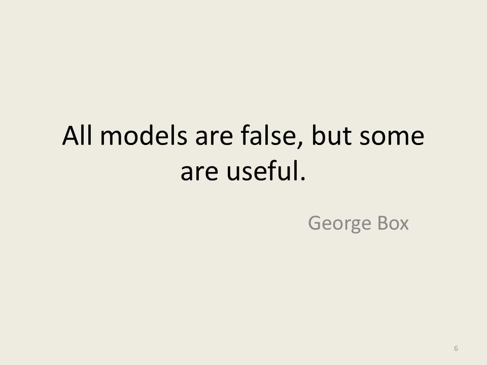 All models are false, but some are useful. George Box 6