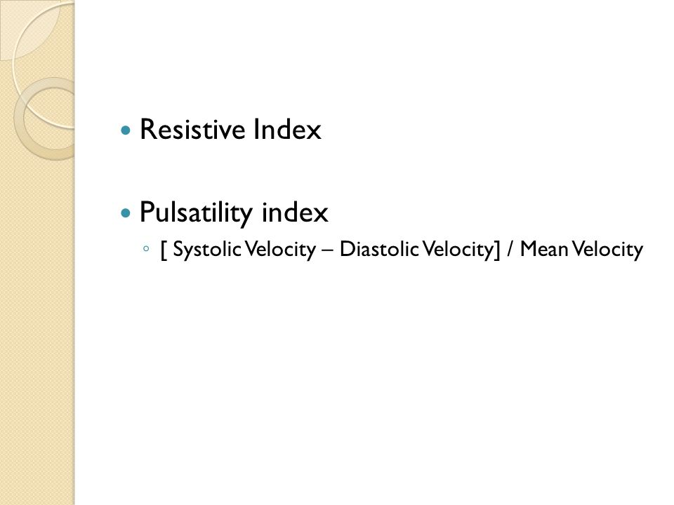 Resistive Index Pulsatility index ◦ [ Systolic Velocity – Diastolic Velocity] / Mean Velocity