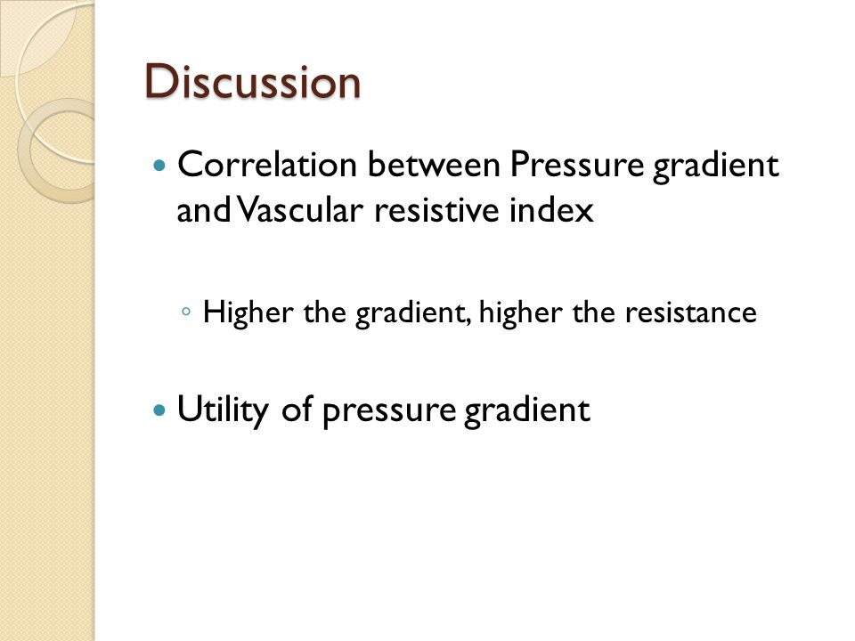 Discussion Correlation between Pressure gradient and Vascular resistive index ◦ Higher the gradient, higher the resistance Utility of pressure gradient