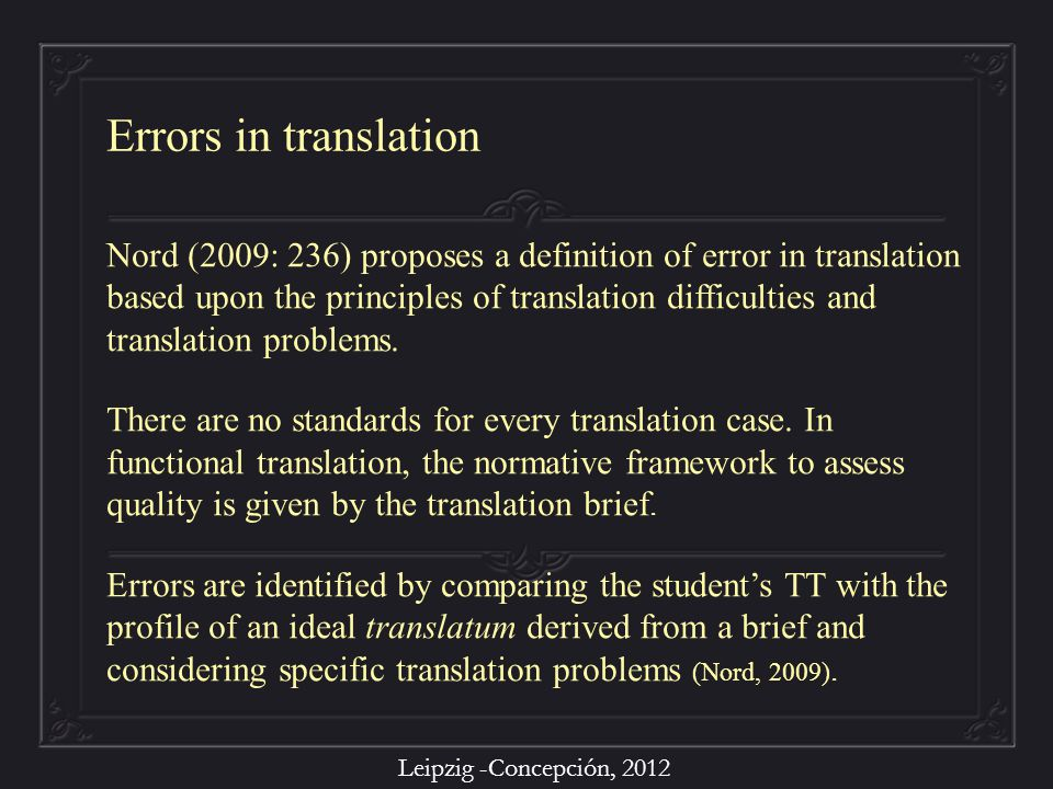 Leipzig -Concepción, 2012 Nord (2009: 236) proposes a definition of error in translation based upon the principles of translation difficulties and tra