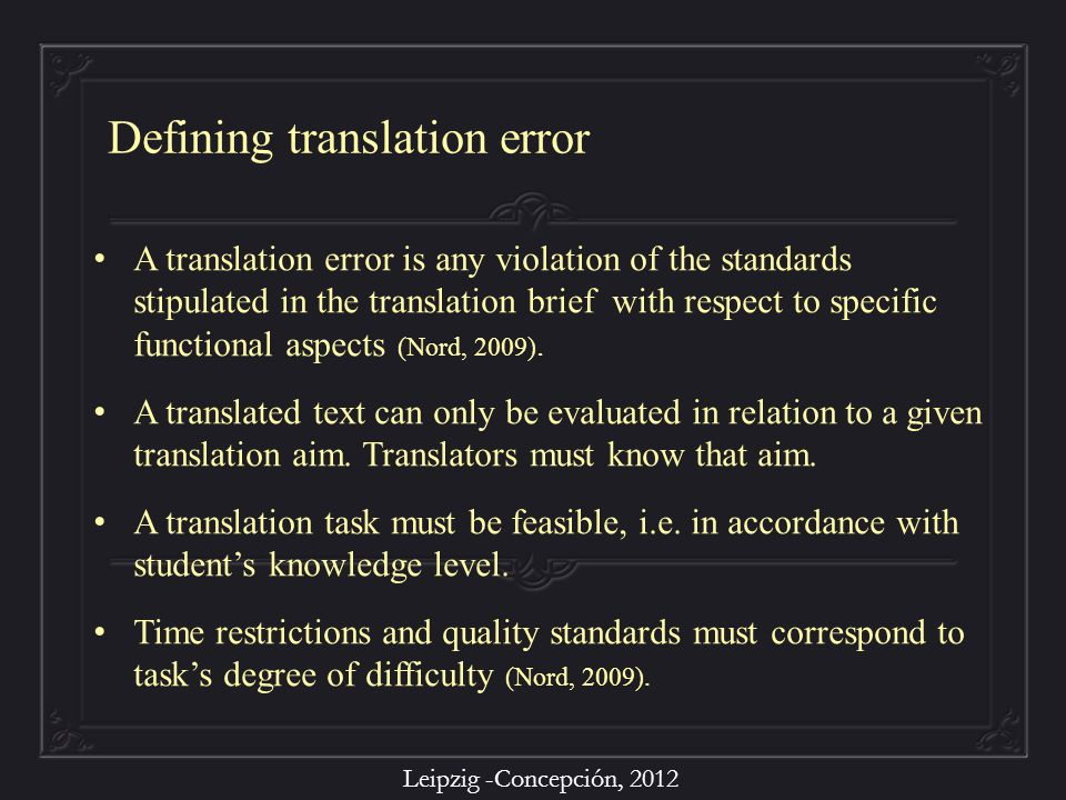 Leipzig -Concepción, 2012 A translation error is any violation of the standards stipulated in the translation brief with respect to specific functional aspects (Nord, 2009).