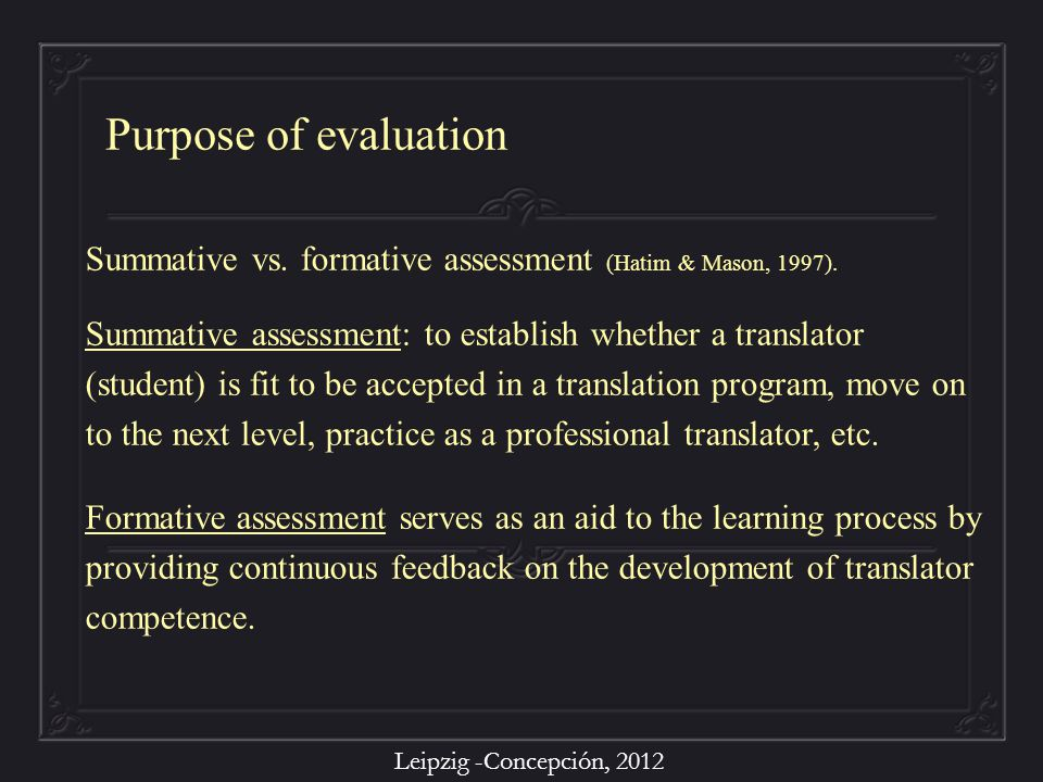 Leipzig -Concepción, 2012 Summative vs. formative assessment (Hatim & Mason, 1997). Summative assessment: to establish whether a translator (student)