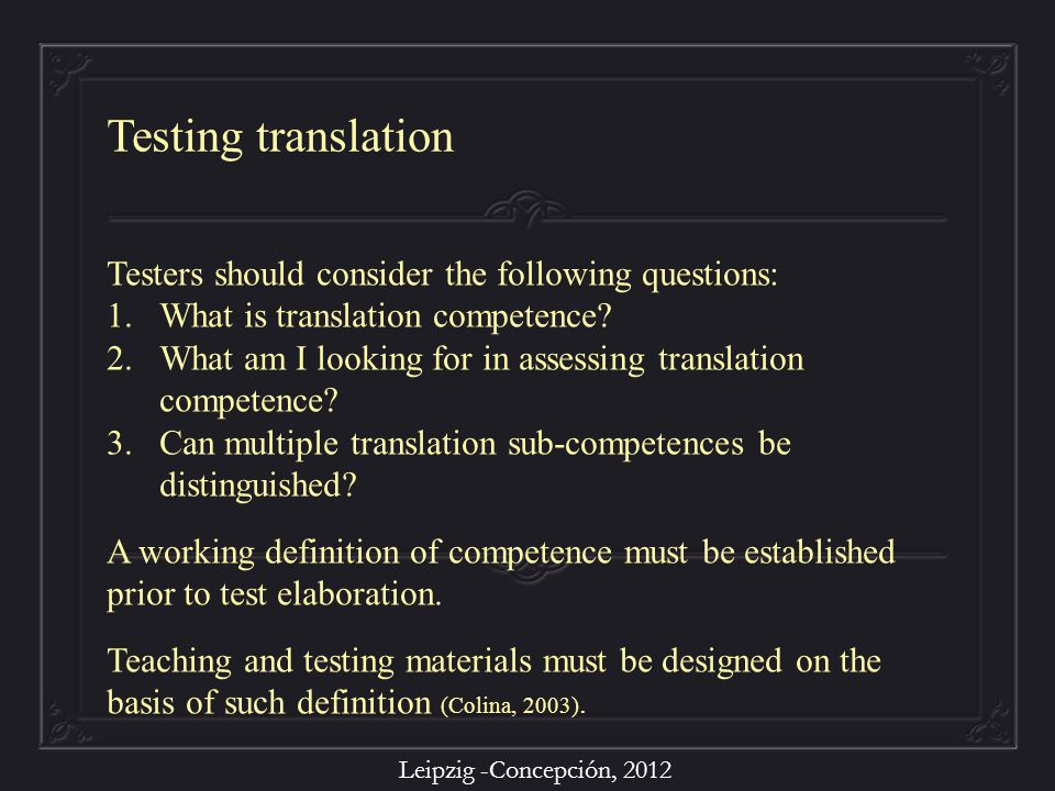 Leipzig -Concepción, 2012 Testers should consider the following questions: 1.What is translation competence? 2.What am I looking for in assessing tran