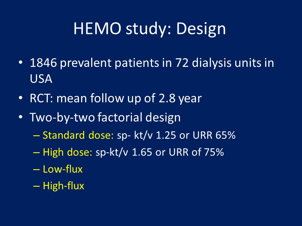 HEMO study: Design 1846 prevalent patients in 72 dialysis units in USA RCT: mean follow up of 2.8 year Two-by-two factorial design – Standard dose: sp
