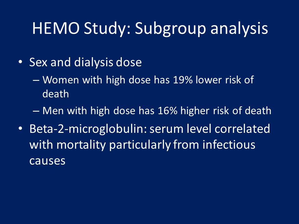 HEMO Study: Subgroup analysis Sex and dialysis dose – Women with high dose has 19% lower risk of death – Men with high dose has 16% higher risk of dea