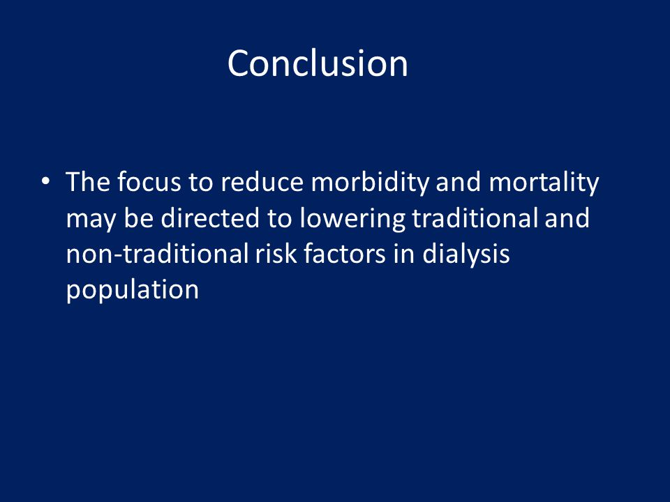 Conclusion The focus to reduce morbidity and mortality may be directed to lowering traditional and non-traditional risk factors in dialysis population