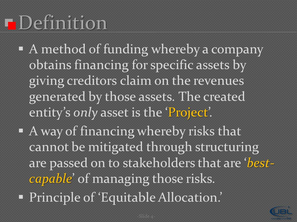 -Slide 4- Definition Project  A method of funding whereby a company obtains financing for specific assets by giving creditors claim on the revenues generated by those assets.