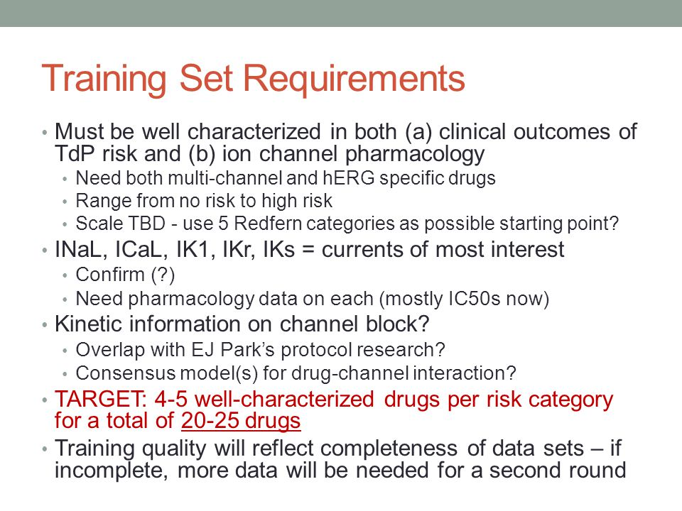 Training Set Requirements Must be well characterized in both (a) clinical outcomes of TdP risk and (b) ion channel pharmacology Need both multi-channel and hERG specific drugs Range from no risk to high risk Scale TBD - use 5 Redfern categories as possible starting point.