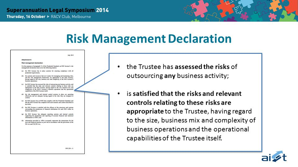Risk Management Declaration the Trustee has assessed the risks of outsourcing any business activity; is satisfied that the risks and relevant controls relating to these risks are appropriate to the Trustee, having regard to the size, business mix and complexity of business operations and the operational capabilities of the Trustee itself.