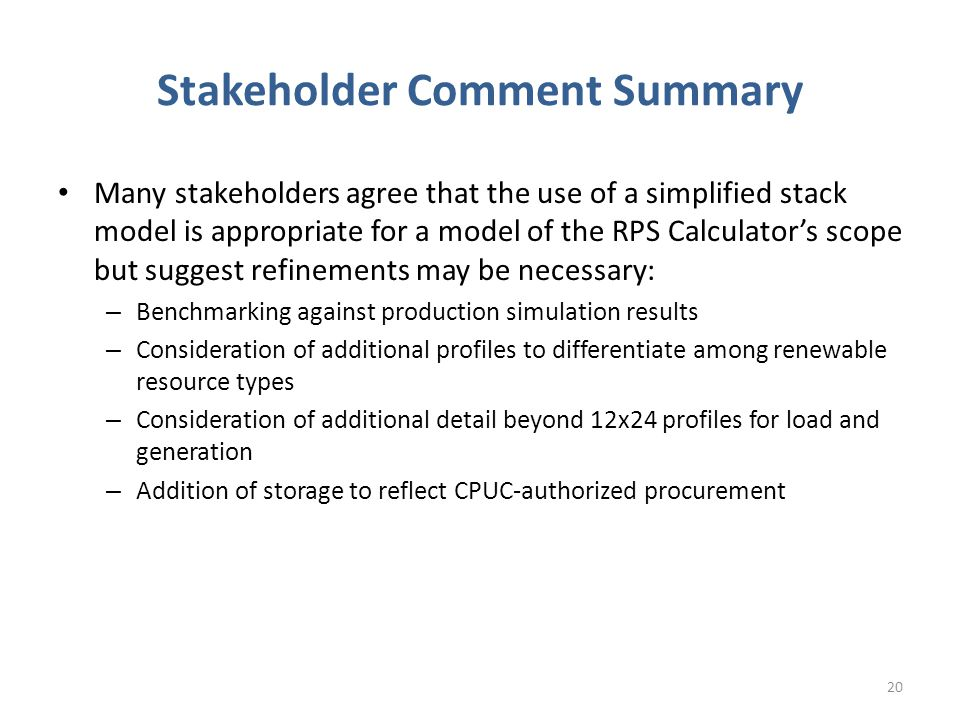Stakeholder Comment Summary Many stakeholders agree that the use of a simplified stack model is appropriate for a model of the RPS Calculator's scope but suggest refinements may be necessary: – Benchmarking against production simulation results – Consideration of additional profiles to differentiate among renewable resource types – Consideration of additional detail beyond 12x24 profiles for load and generation – Addition of storage to reflect CPUC-authorized procurement 20