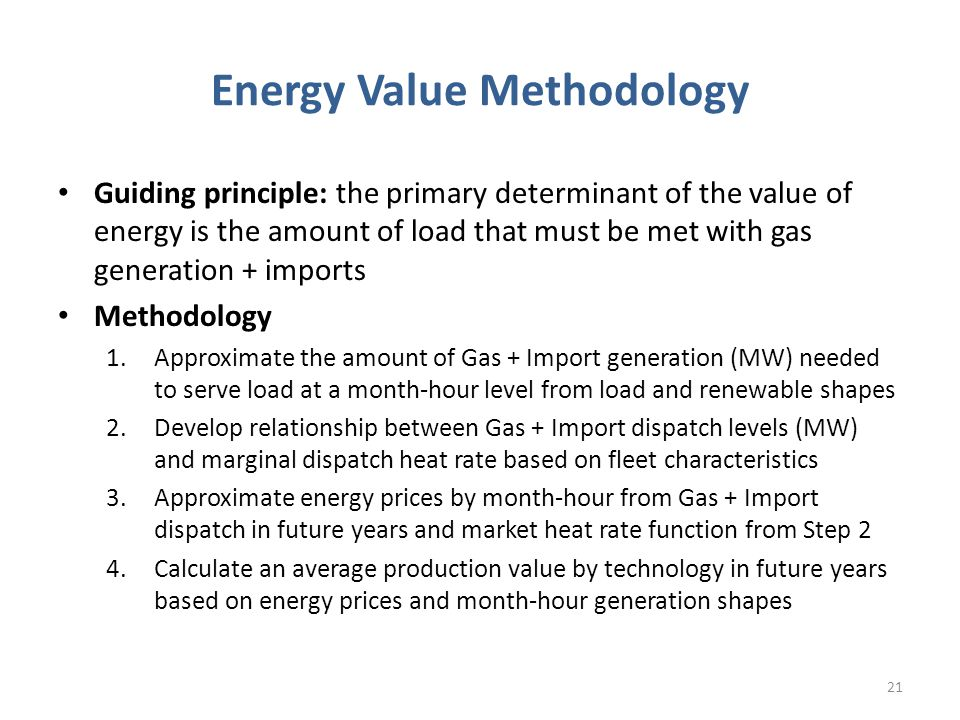 Energy Value Methodology Guiding principle: the primary determinant of the value of energy is the amount of load that must be met with gas generation + imports Methodology 1.Approximate the amount of Gas + Import generation (MW) needed to serve load at a month-hour level from load and renewable shapes 2.Develop relationship between Gas + Import dispatch levels (MW) and marginal dispatch heat rate based on fleet characteristics 3.Approximate energy prices by month-hour from Gas + Import dispatch in future years and market heat rate function from Step 2 4.Calculate an average production value by technology in future years based on energy prices and month-hour generation shapes 21