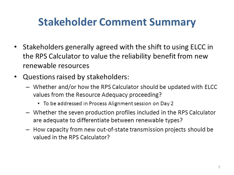 Stakeholder Comment Summary Stakeholders generally agreed with the shift to using ELCC in the RPS Calculator to value the reliability benefit from new renewable resources Questions raised by stakeholders: – Whether and/or how the RPS Calculator should be updated with ELCC values from the Resource Adequacy proceeding.