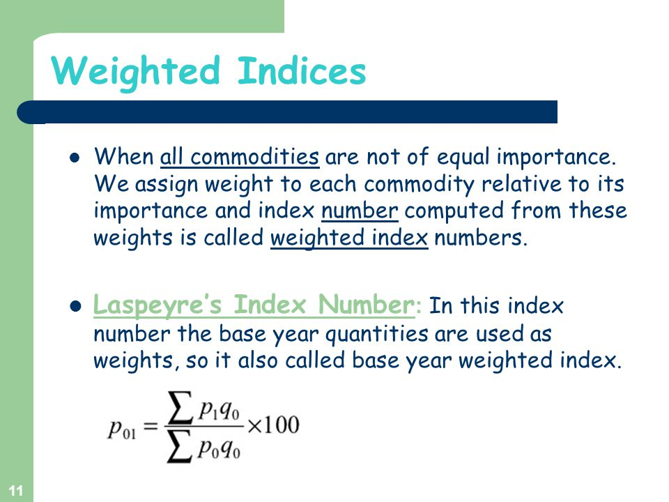 Weighted Indices When all commodities are not of equal importance. We assign weight to each commodity relative to its importance and index number comp