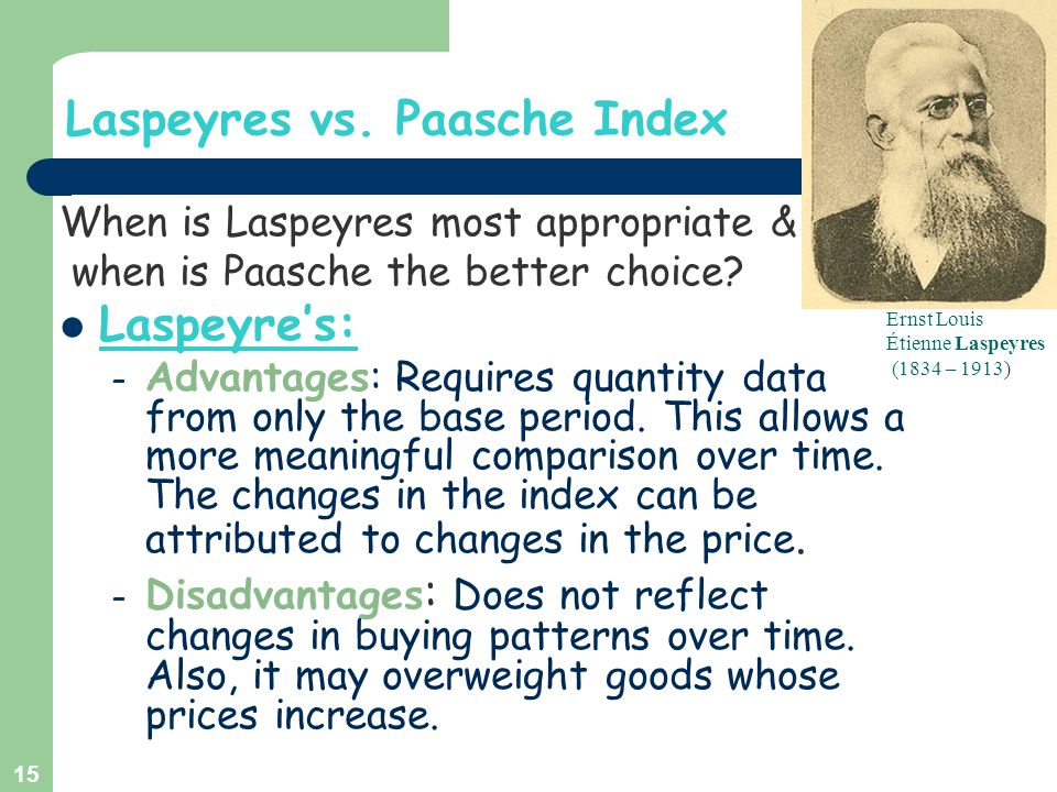 Laspeyres vs. Paasche Index When is Laspeyres most appropriate & when is Paasche the better choice? Laspeyre's: – Advantages: Requires quantity data f