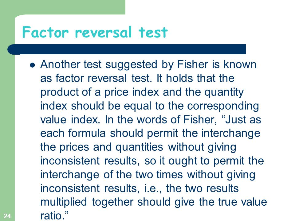 Factor reversal test Another test suggested by Fisher is known as factor reversal test. It holds that the product of a price index and the quantity in