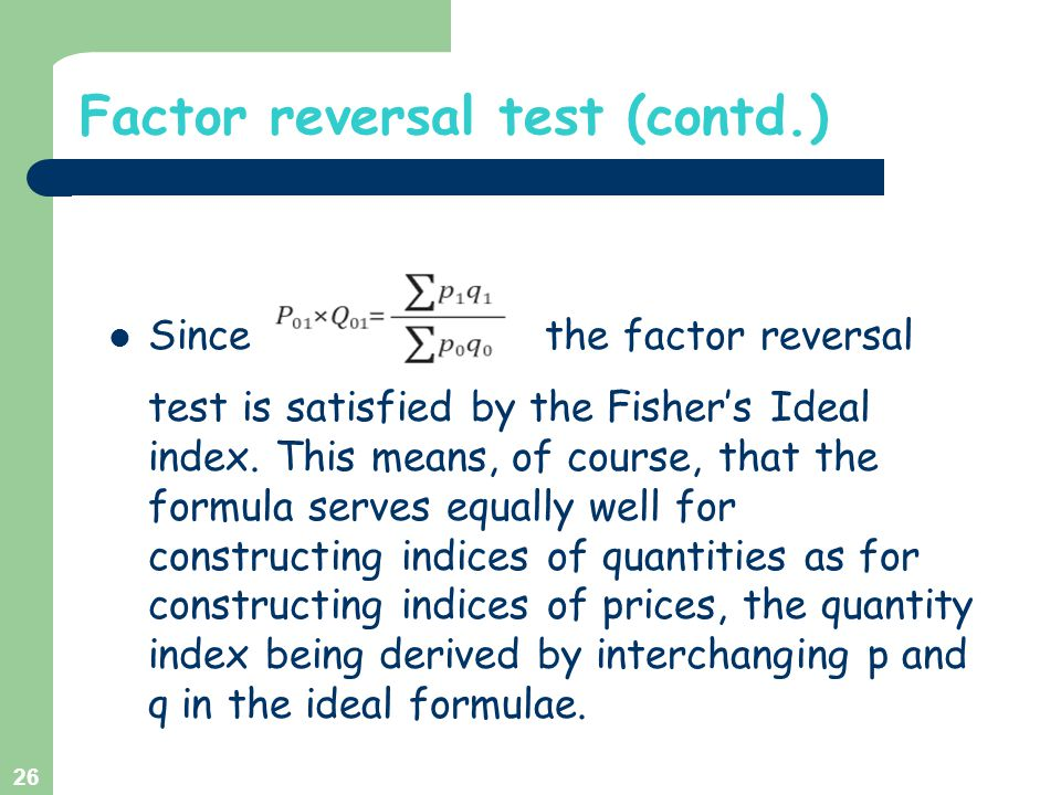 Factor reversal test (contd.) Since the factor reversal test is satisfied by the Fisher's Ideal index. This means, of course, that the formula serves