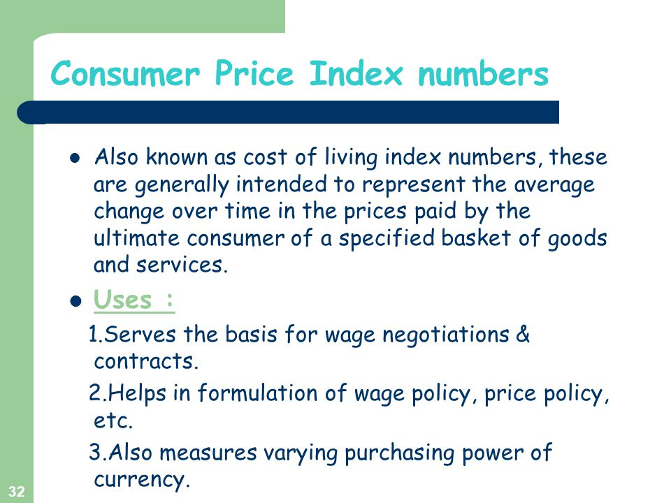 Consumer Price Index numbers Also known as cost of living index numbers, these are generally intended to represent the average change over time in the