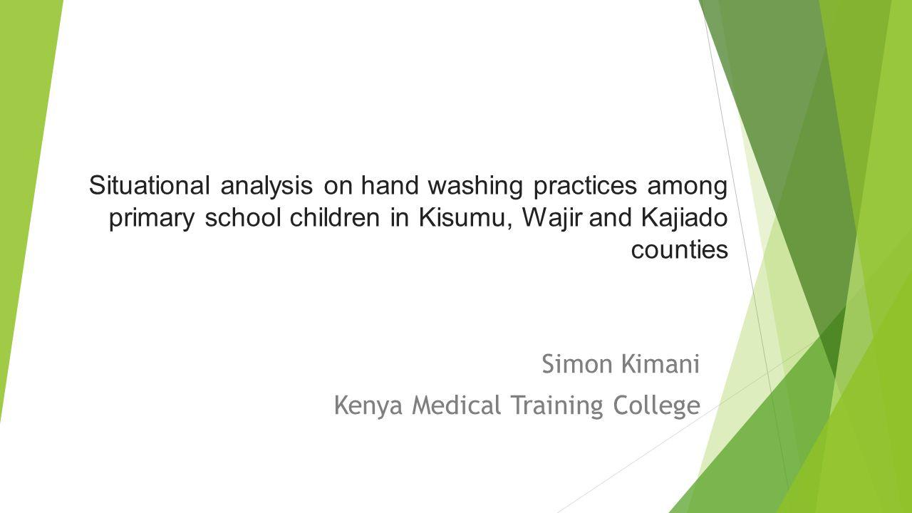 Situational analysis on hand washing practices among primary school children in Kisumu, Wajir and Kajiado counties Simon Kimani Kenya Medical Training College